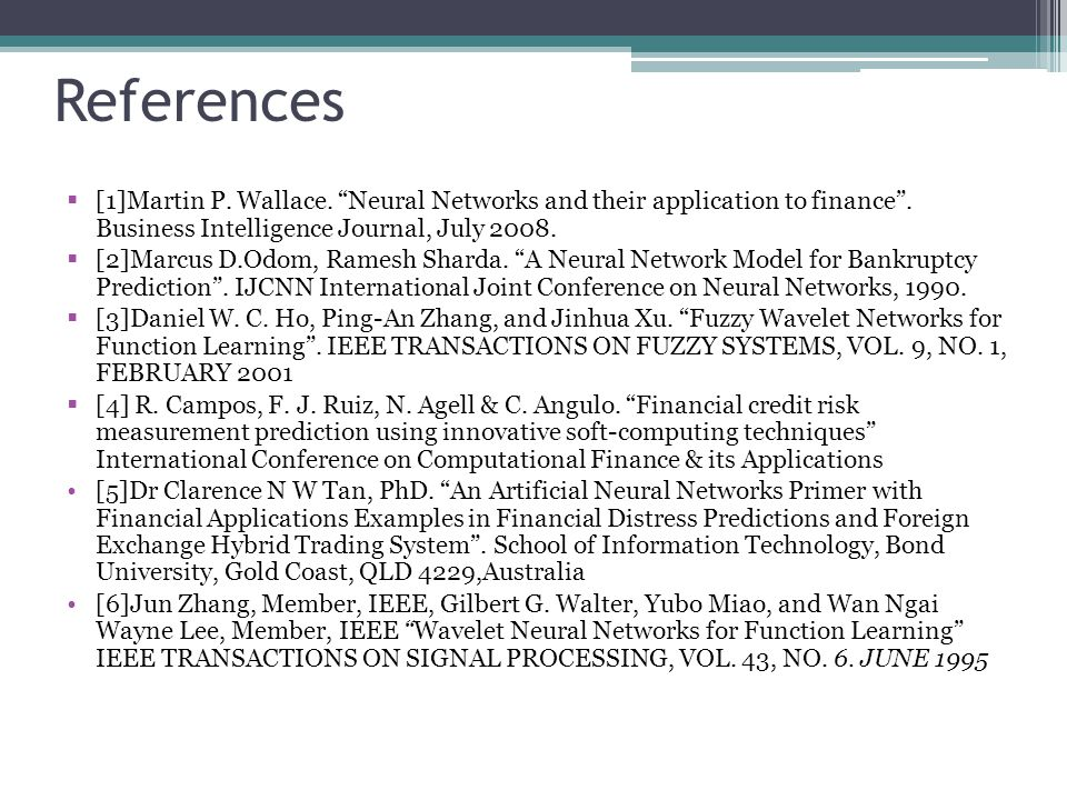 References [1]Martin P. Wallace. Neural Networks and their application to finance . Business Intelligence Journal, July 2008.